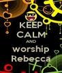 KEEP CALM AND worship Rebecca - Personalised Poster A4 size