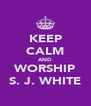 KEEP CALM AND WORSHIP S. J. WHITE - Personalised Poster A4 size