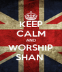 KEEP CALM AND WORSHIP SHAN  - Personalised Poster A4 size