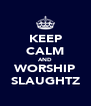 KEEP CALM AND WORSHIP SLAUGHTZ - Personalised Poster A4 size
