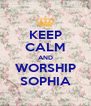 KEEP CALM AND WORSHIP SOPHIA - Personalised Poster A4 size