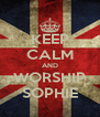 KEEP CALM AND WORSHIP SOPHIE - Personalised Poster A4 size