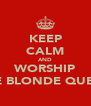 KEEP CALM AND WORSHIP THE BLONDE QUEEN - Personalised Poster A4 size