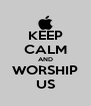 KEEP CALM AND WORSHIP US - Personalised Poster A4 size
