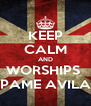 KEEP CALM AND WORSHIPS  PAME AVILA - Personalised Poster A4 size
