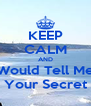 KEEP CALM AND Would Tell Me Your Secret - Personalised Poster A4 size
