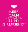 KEEP CALM AND WOULD YOU BE MY GIRLFRIEND? - Personalised Poster A4 size