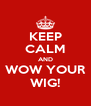 KEEP CALM AND WOW YOUR WIG! - Personalised Poster A4 size