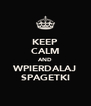 KEEP CALM AND WPIERDALAJ SPAGETKI - Personalised Poster A4 size