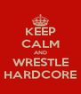 KEEP CALM AND WRESTLE HARDCORE - Personalised Poster A4 size