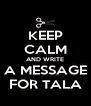KEEP CALM AND WRITE A MESSAGE FOR TALA - Personalised Poster A4 size