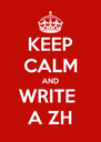 KEEP CALM AND WRITE  A ZH - Personalised Poster A4 size