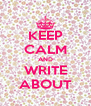 KEEP CALM AND WRITE ABOUT - Personalised Poster A4 size