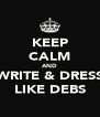 KEEP CALM AND WRITE & DRESS LIKE DEBS - Personalised Poster A4 size