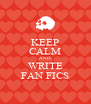 KEEP CALM AND WRITE FAN FICS - Personalised Poster A4 size