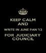 KEEP CALM AND WRITE IN JUNE PAN '13 FOR JUDICIARY COUNCIL - Personalised Poster A4 size