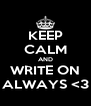 KEEP CALM AND WRITE ON ALWAYS <3 - Personalised Poster A4 size