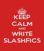 KEEP CALM AND WRITE SLASHFICS - Personalised Poster A4 size