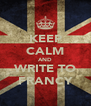 KEEP CALM AND WRITE TO FRANCY - Personalised Poster A4 size