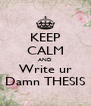 KEEP CALM AND Write ur Damn THESIS - Personalised Poster A4 size