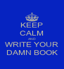 KEEP CALM AND WRITE YOUR DAMN BOOK - Personalised Poster A4 size