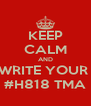 KEEP CALM AND WRITE YOUR  #H818 TMA - Personalised Poster A4 size