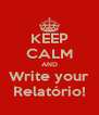 KEEP CALM AND Write your Relatório! - Personalised Poster A4 size