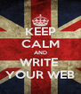 KEEP CALM AND WRITE  YOUR WEB - Personalised Poster A4 size