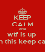 KEEP CALM AND wtf is up  with this keep calm  - Personalised Poster A4 size