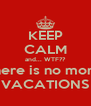 KEEP CALM and... WTF?? there is no more VACATIONS - Personalised Poster A4 size