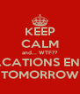 KEEP CALM and... WTF?? VACATIONS ENDS TOMORROW - Personalised Poster A4 size