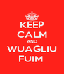 KEEP CALM AND WUAGLIU FUIM  - Personalised Poster A4 size