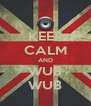 KEEP CALM AND WUB WUB - Personalised Poster A4 size
