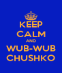 KEEP CALM AND WUB-WUB CHUSHKO - Personalised Poster A4 size