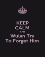 KEEP CALM AND Wulan Try To Forget Him - Personalised Poster A4 size