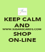 KEEP CALM AND WWW.SUSANSCARDS.COM SHOP ON-LINE - Personalised Poster A4 size