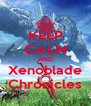 KEEP CALM AND Xenoblade Chronicles - Personalised Poster A4 size