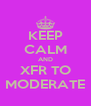KEEP CALM AND XFR TO MODERATE - Personalised Poster A4 size