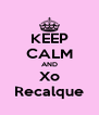 KEEP CALM AND Xo Recalque - Personalised Poster A4 size
