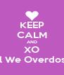 KEEP CALM AND XO Til We Overdose - Personalised Poster A4 size