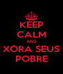 KEEP CALM AND XORA SEUS POBRE - Personalised Poster A4 size
