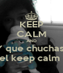 KEEP CALM AND Y que chuchas  el keep calm  - Personalised Poster A4 size