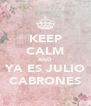 KEEP CALM AND YA ES JULIO CABRONES - Personalised Poster A4 size
