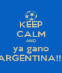 KEEP CALM AND ya gano ARGENTINA!!! - Personalised Poster A4 size