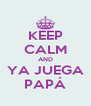 KEEP CALM AND YA JUEGA PAPÁ - Personalised Poster A4 size