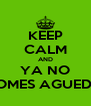KEEP CALM AND YA NO TOMES AGUEDA - Personalised Poster A4 size