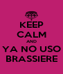 KEEP CALM AND YA NO USO BRASSIERE - Personalised Poster A4 size