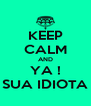 KEEP CALM AND YA ! SUA IDIOTA - Personalised Poster A4 size
