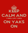 KEEP CALM AND YAKS ON YAKS ON YAKS ON - Personalised Poster A4 size