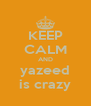 KEEP CALM AND yazeed is crazy - Personalised Poster A4 size